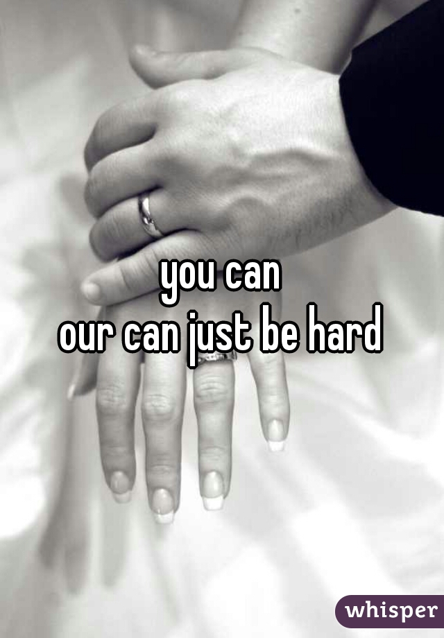 you can our can just be hard