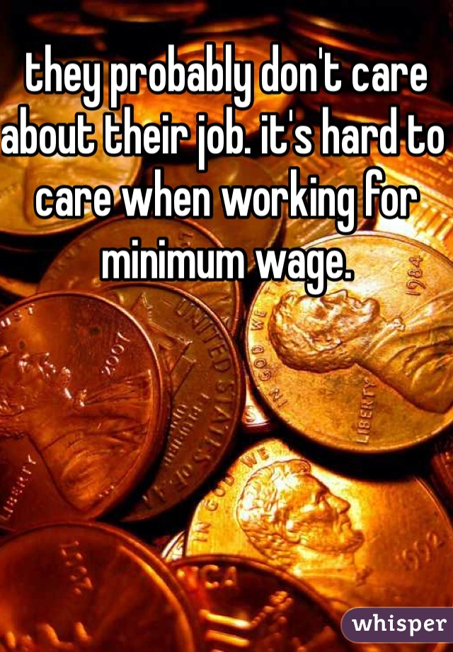 they probably don't care about their job. it's hard to care when working for minimum wage.