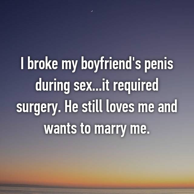 I broke my boyfriend's penis during sex...it required surgery. He still loves me and wants to marry me.