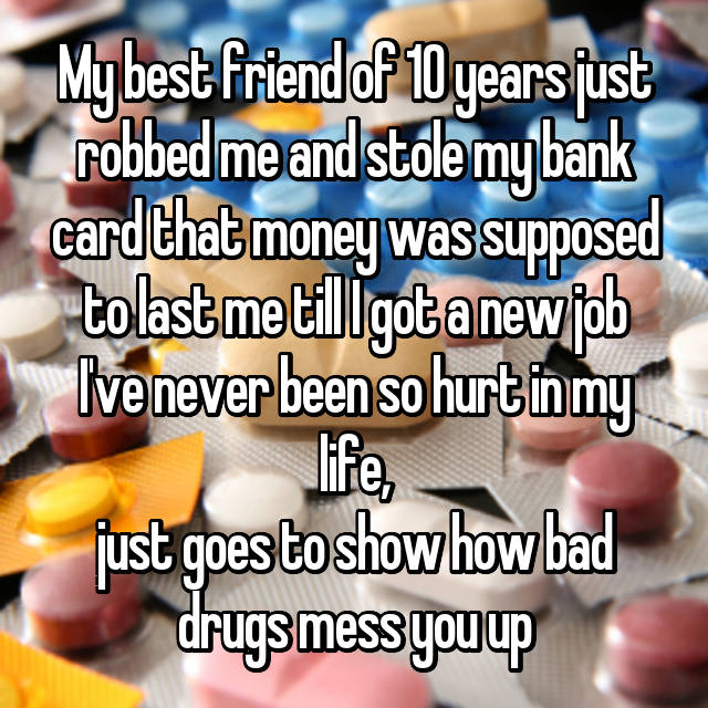 My best friend of 10 years just robbed me and stole my bank card that money was supposed to last me till I got a new job I've never been so hurt in my life, just goes to show how bad drugs mess you up