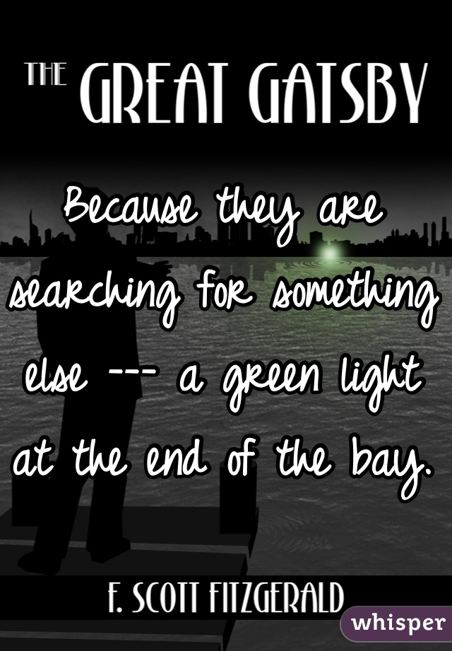 Because they are searching for something else --- a green light at the end of the bay.