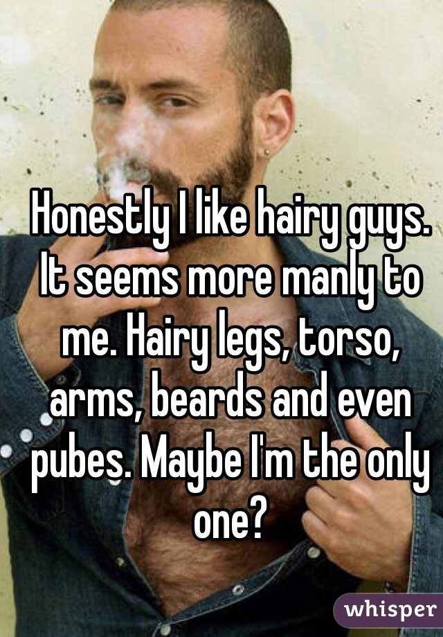 Honestly I like hairy guys. It seems more manly to me. Hairy legs, torso, arms, beards and even pubes. Maybe I'm the only one?