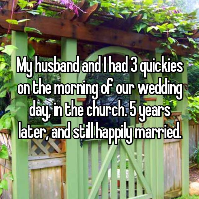 My husband and I had 3 quickies on the morning of our wedding day, in the church. 5 years later, and still happily married.