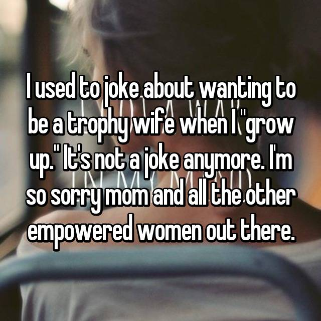 "I used to joke about wanting to be a trophy wife when I ""grow up."" It's not a joke anymore. I'm so sorry mom and all the other empowered women out there."