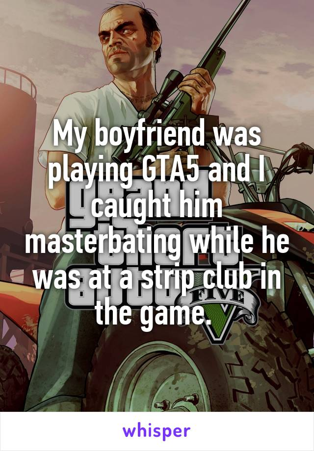 My boyfriend was playing GTA5 and I caught him masterbating while he was at a strip club in the game.