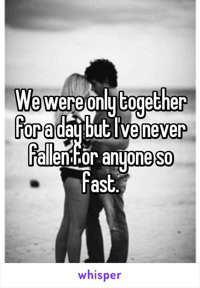 We were only together for a day but I've never fallen for anyone so fast.