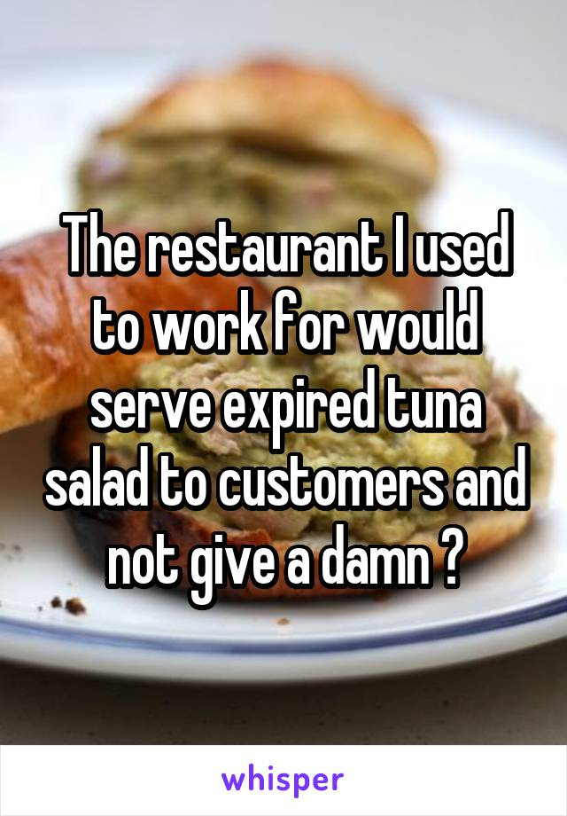The restaurant I used to work for would serve expired tuna salad to customers and not give a damn 😷