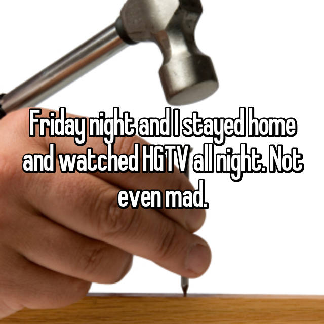 Friday night and I stayed home and watched HGTV all night. Not even mad.