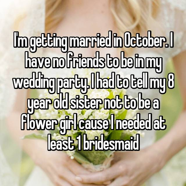 I'm getting married in October. I have no friends to be in my wedding party. I had to tell my 8 year old sister not to be a flower girl cause I needed at least 1 bridesmaid