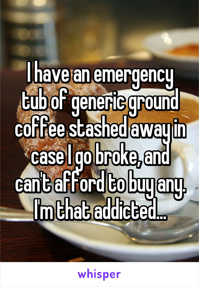 I have an emergency tub of generic ground coffee stashed away in case I go broke, and can't afford to buy any. I'm that addicted...