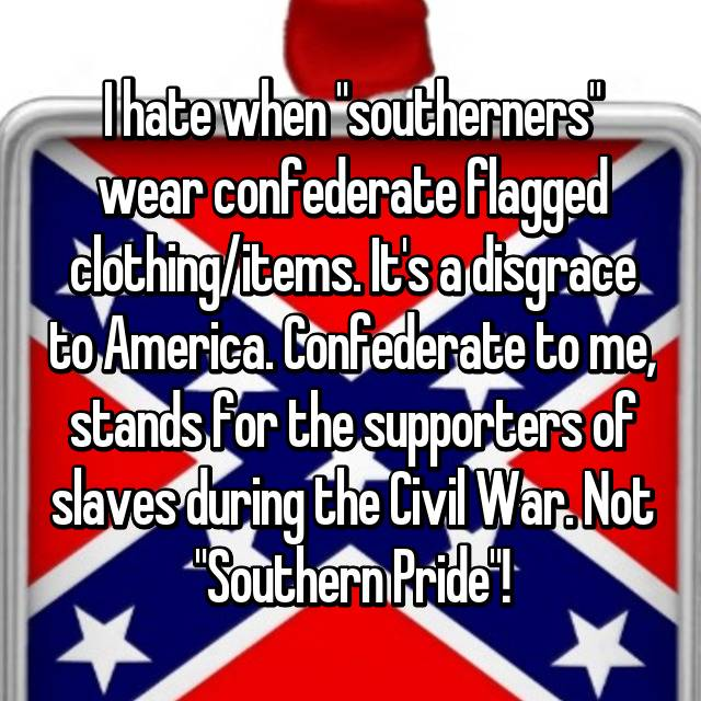 "I hate when ""southerners"" wear confederate flagged clothing/items. It's a disgrace to America. Confederate to me, stands for the supporters of slaves during the Civil War. Not ""Southern Pride""!"
