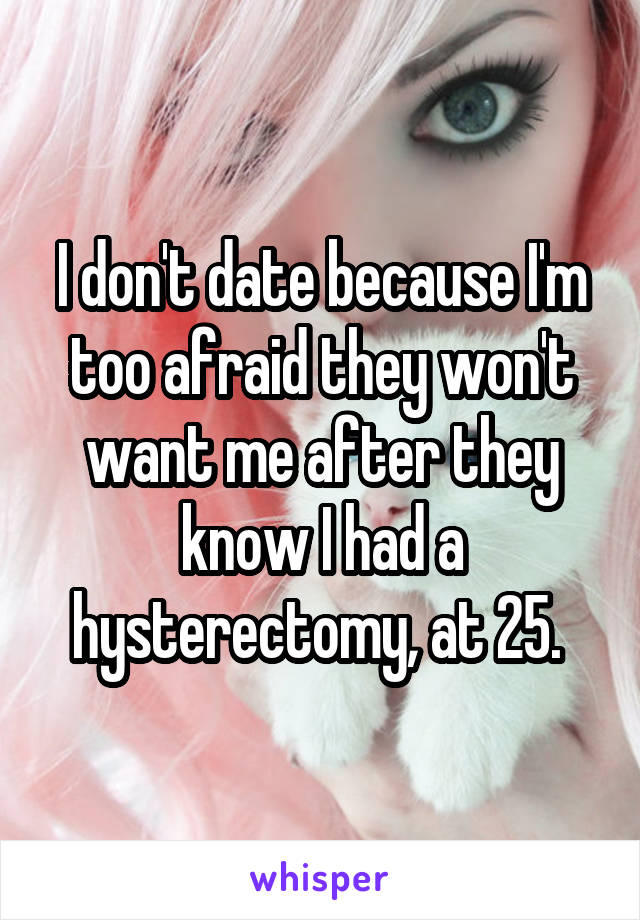 I don't date because I'm too afraid they won't want me after they know I had a hysterectomy, at 25.