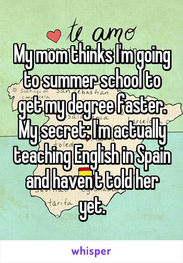 My mom thinks I'm going to summer school to get my degree faster. My secret: I'm actually teaching English in Spain and haven't told her yet.