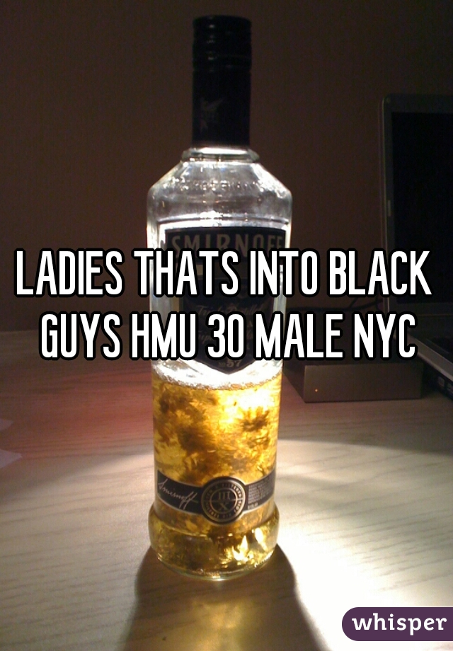 LADIES THATS INTO BLACK GUYS HMU 30 MALE NYC