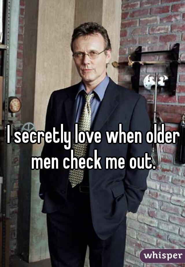 I secretly love when older men check me out.