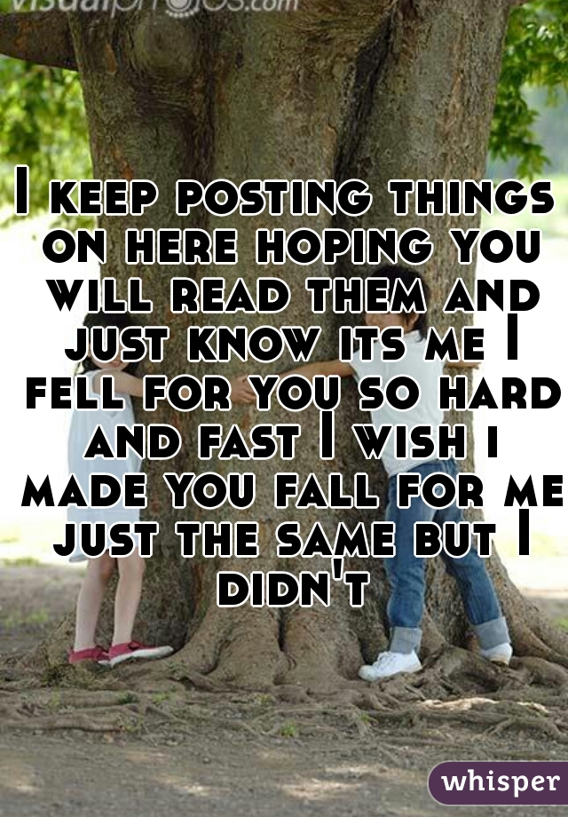 I keep posting things on here hoping you will read them and just know its me I fell for you so hard and fast I wish i made you fall for me just the same but I didn't