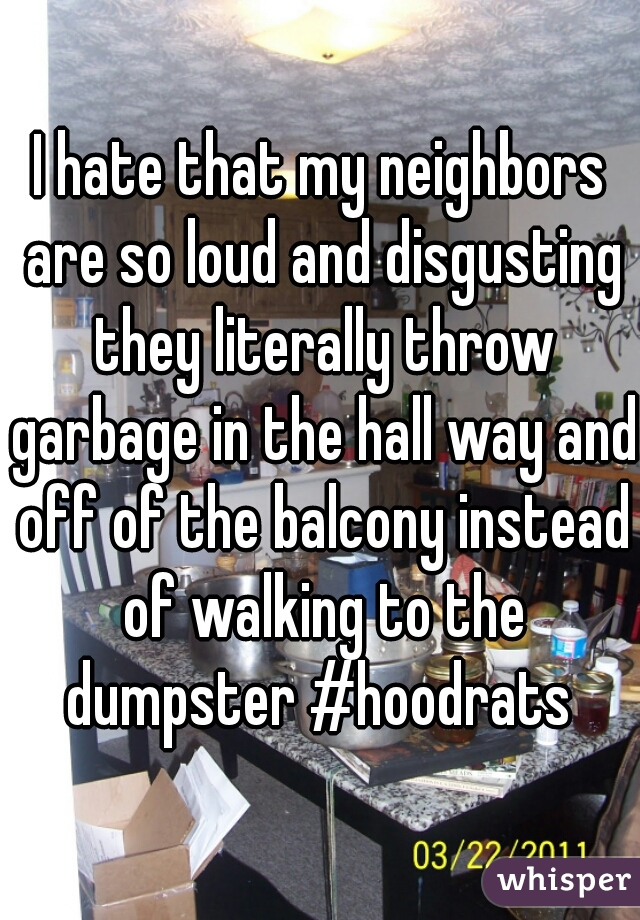 I hate that my neighbors are so loud and disgusting they literally throw garbage in the hall way and off of the balcony instead of walking to the dumpster #hoodrats