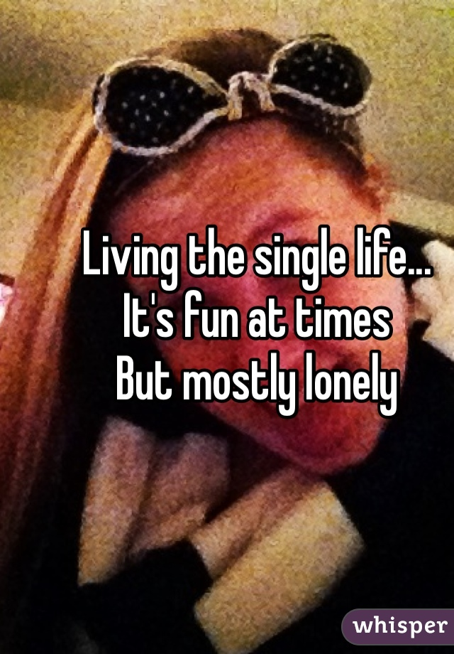 Living the single life... It's fun at times But mostly lonely