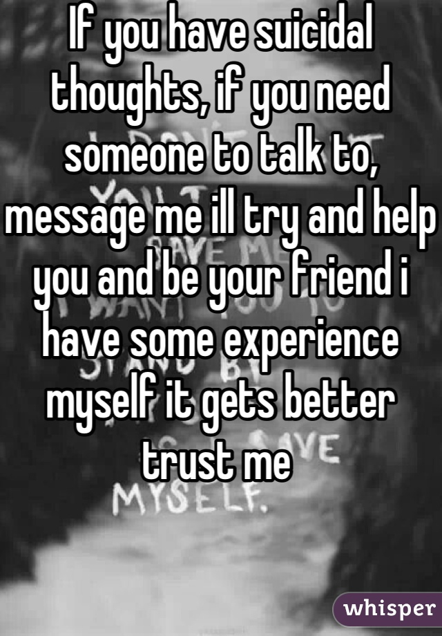 If you have suicidal thoughts, if you need someone to talk to, message me ill try and help you and be your friend i have some experience myself it gets better trust me