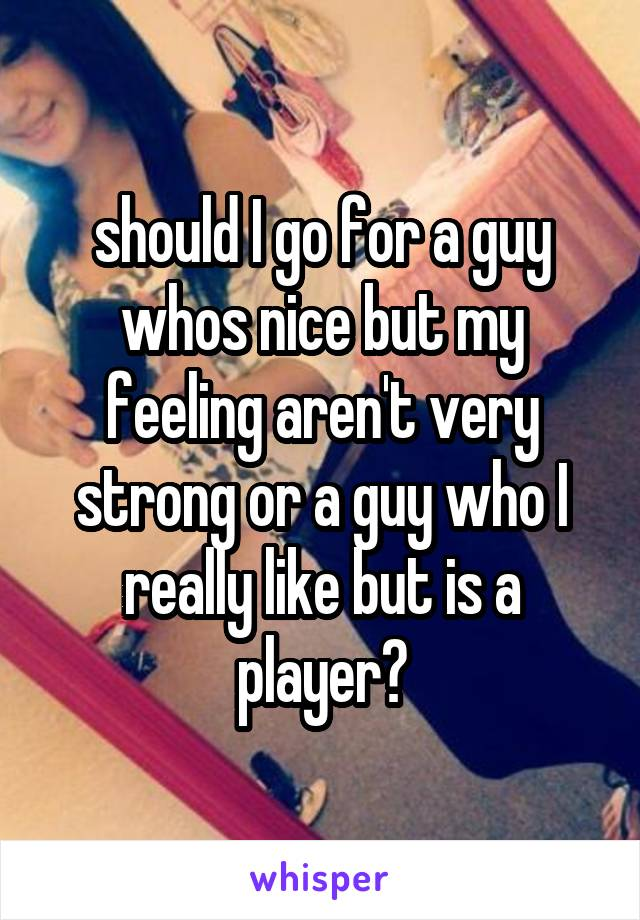 should I go for a guy whos nice but my feeling aren't very strong or a guy who I really like but is a player?