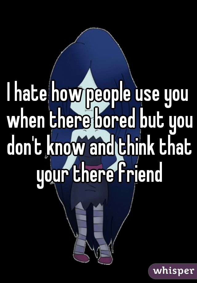 I hate how people use you when there bored but you don't know and think that your there friend