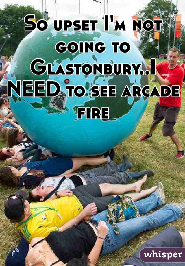 So upset I'm not going to Glastonbury..I NEED to see arcade fire