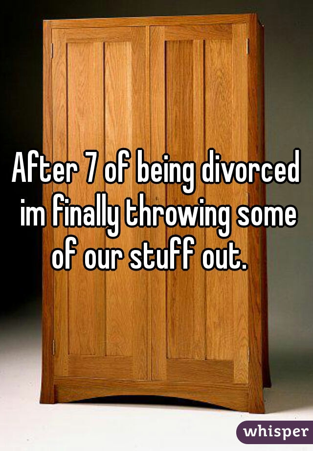 After 7 of being divorced im finally throwing some of our stuff out.