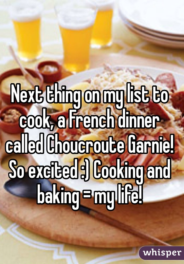 Next thing on my list to cook, a French dinner called Choucroute Garnie! So excited :) Cooking and baking = my life!