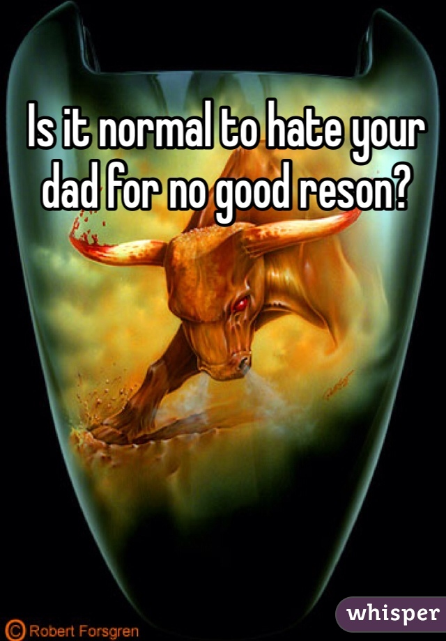Is it normal to hate your dad for no good reson?