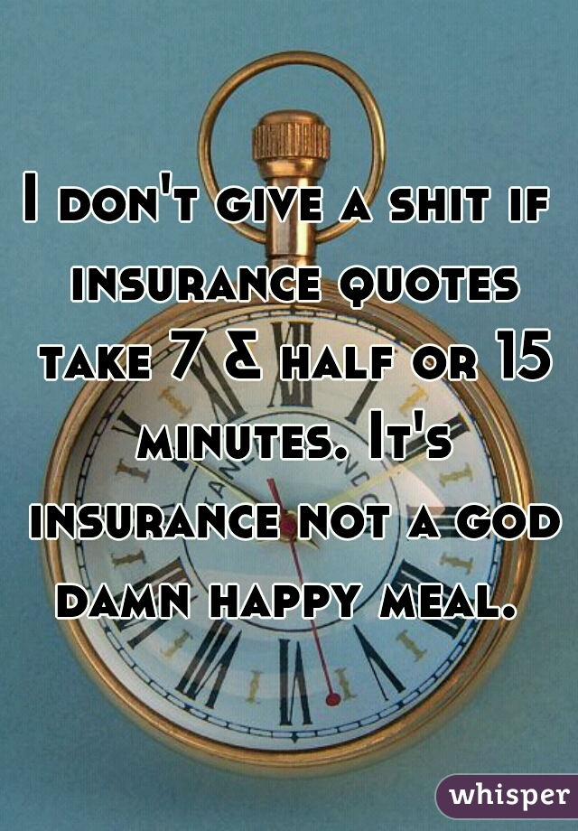 I don't give a shit if insurance quotes take 7 & half or 15 minutes. It's insurance not a god damn happy meal.