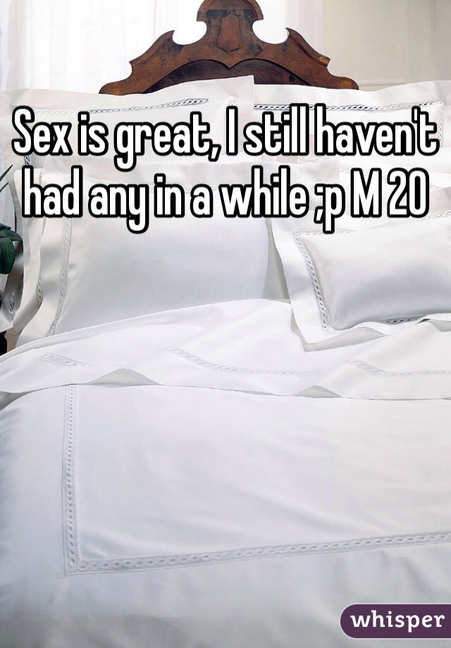 Sex is great, I still haven't had any in a while ;p M 20