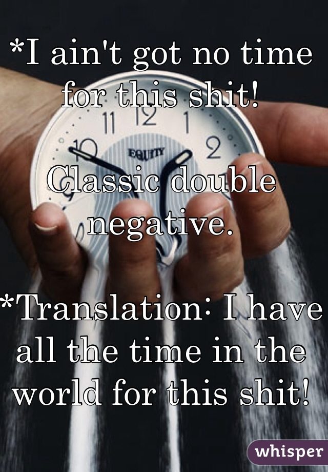 *I ain't got no time for this shit!  Classic double negative.  *Translation: I have all the time in the world for this shit!