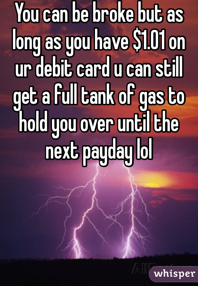 You can be broke but as long as you have $1.01 on ur debit card u can still get a full tank of gas to hold you over until the next payday lol
