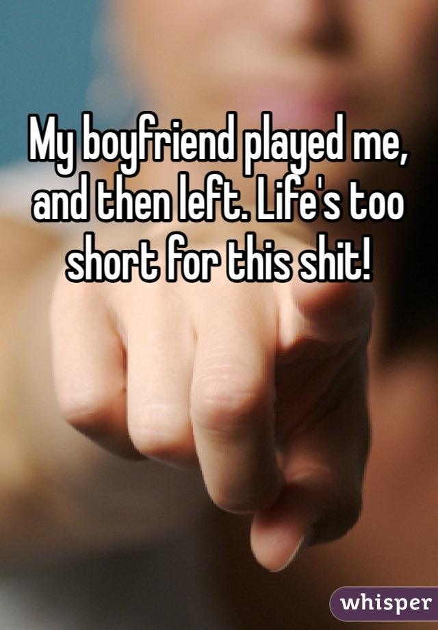My boyfriend played me, and then left. Life's too short for this shit!