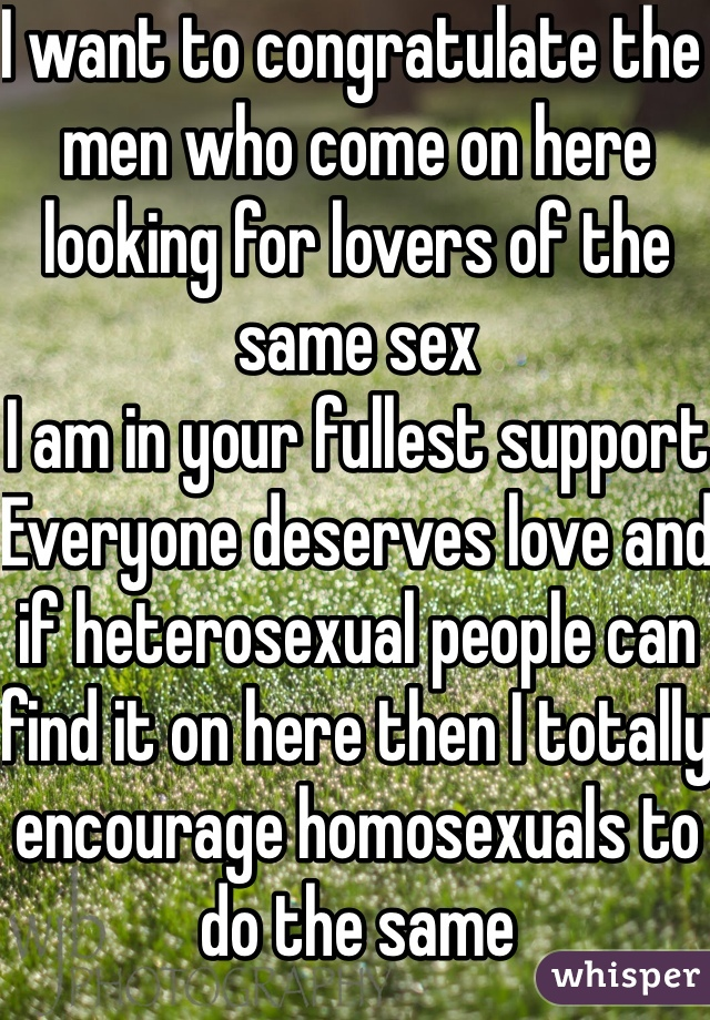 I want to congratulate the men who come on here looking for lovers of the same sex I am in your fullest support Everyone deserves love and if heterosexual people can find it on here then I totally encourage homosexuals to do the same I'm rooting for you guys