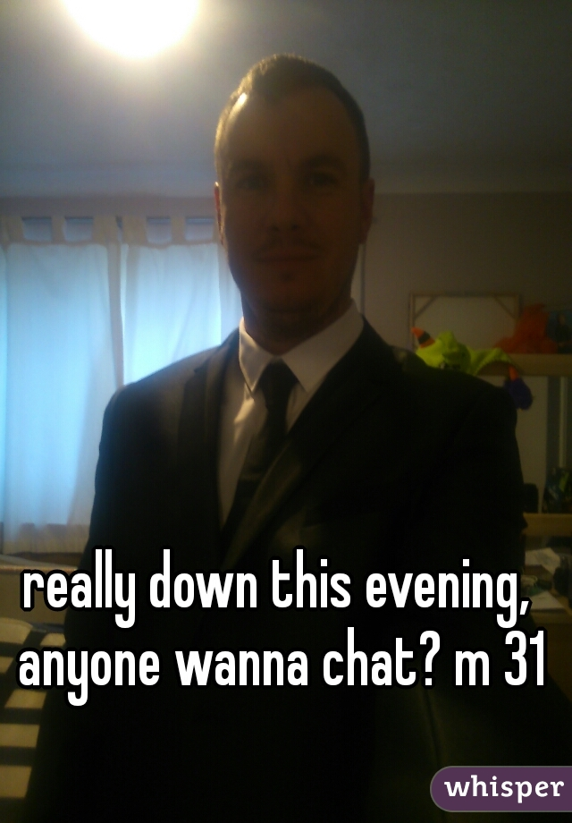 really down this evening, anyone wanna chat? m 31