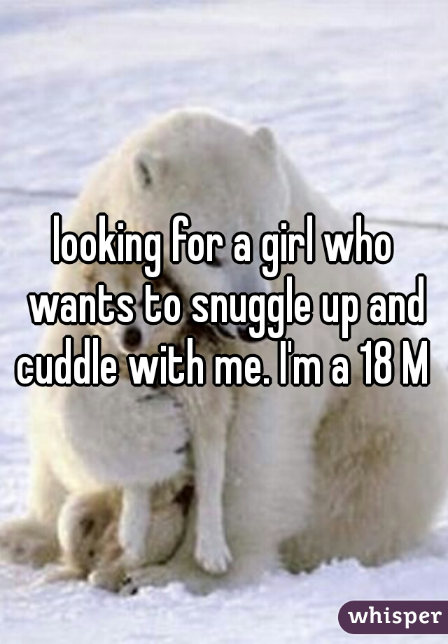 looking for a girl who wants to snuggle up and cuddle with me. I'm a 18 M