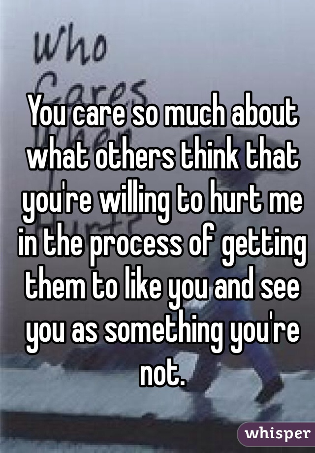 You care so much about what others think that you're willing to hurt me in the process of getting them to like you and see you as something you're not.