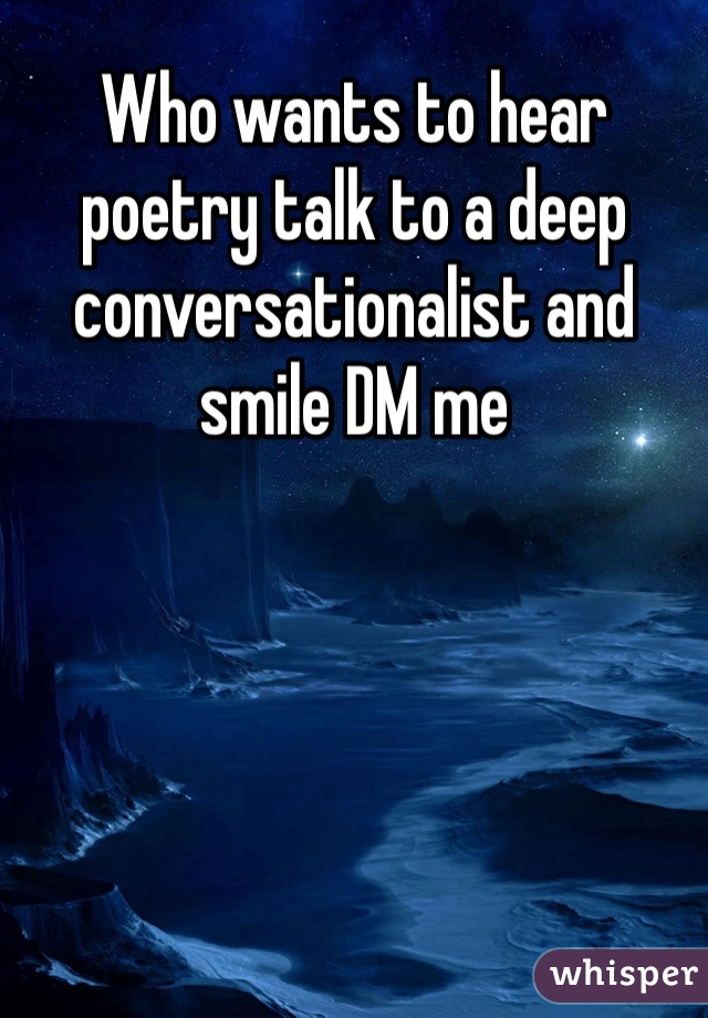 Who wants to hear poetry talk to a deep conversationalist and smile DM me