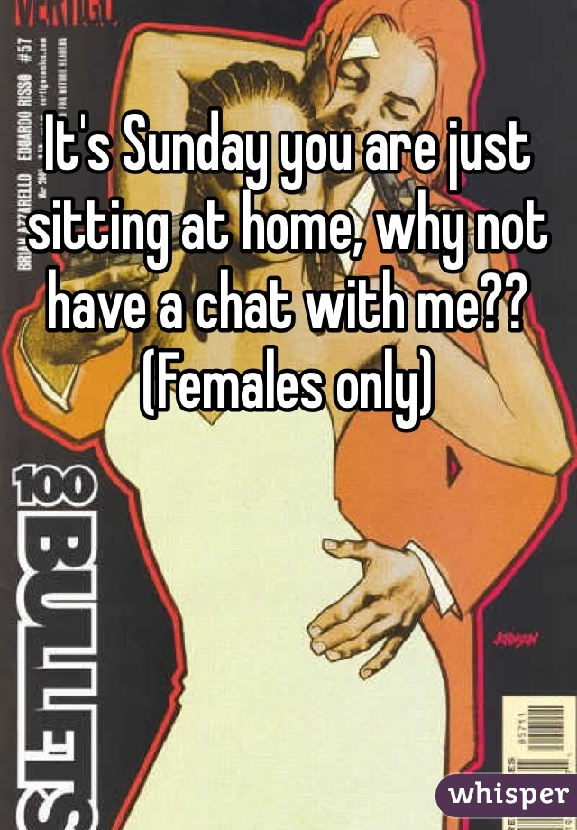 It's Sunday you are just sitting at home, why not have a chat with me?? (Females only)