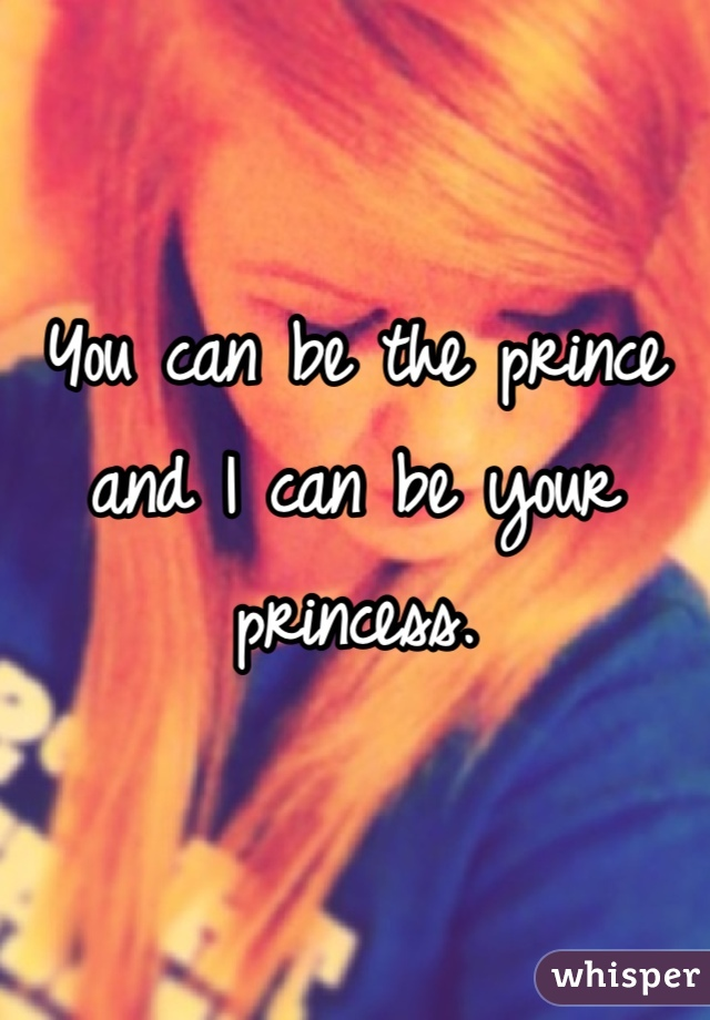 You can be the prince and I can be your princess.