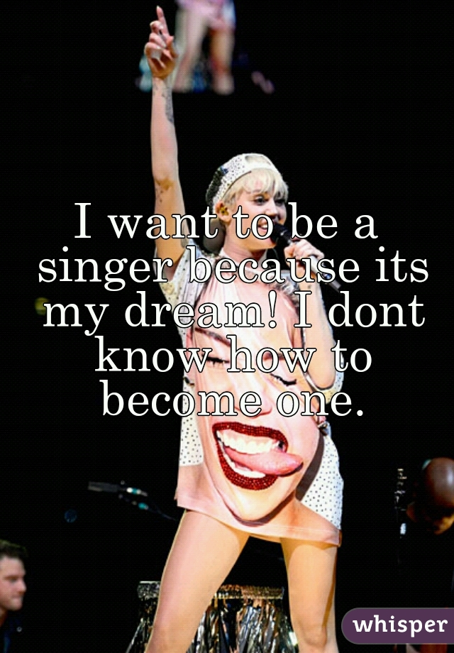 I want to be a singer because its my dream! I dont know how to become one.