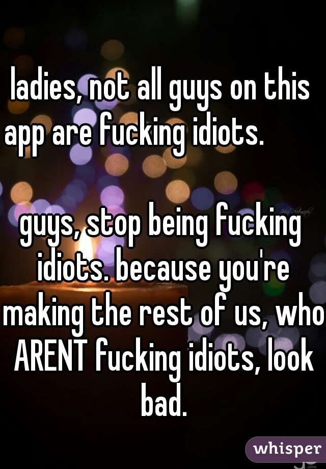 ladies, not all guys on this app are fucking idiots.                                          guys, stop being fucking idiots. because you're making the rest of us, who ARENT fucking idiots, look bad.