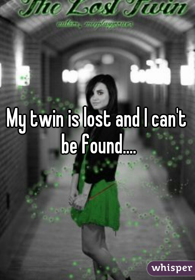 My twin is lost and I can't be found....