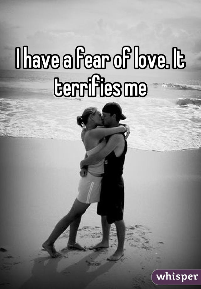 I have a fear of love. It terrifies me