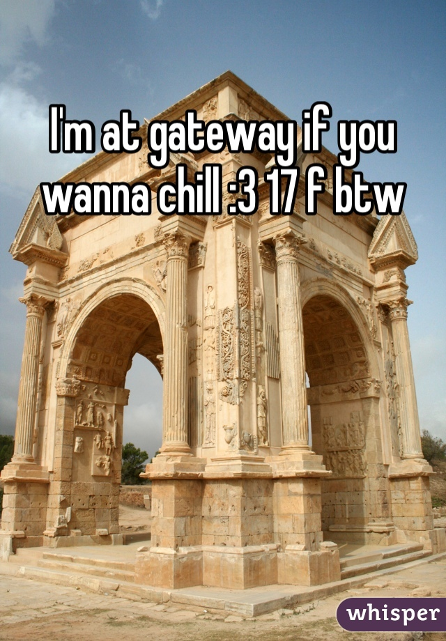 I'm at gateway if you wanna chill :3 17 f btw