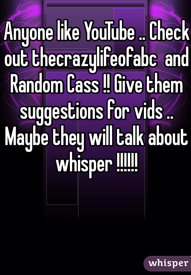 Anyone like YouTube .. Check out thecrazylifeofabc  and Random Cass !! Give them suggestions for vids .. Maybe they will talk about whisper !!!!!!