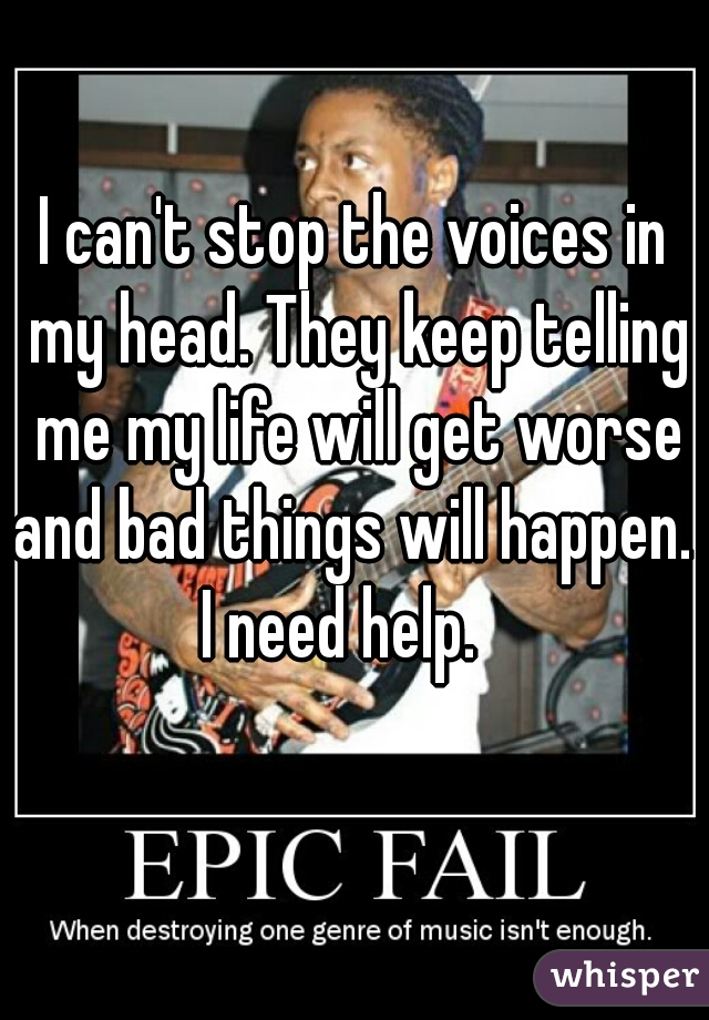 I can't stop the voices in my head. They keep telling me my life will get worse and bad things will happen.  I need help.