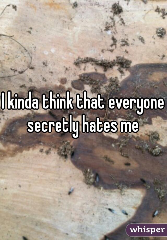 I kinda think that everyone secretly hates me