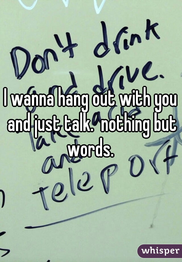 I wanna hang out with you and just talk.  nothing but words.